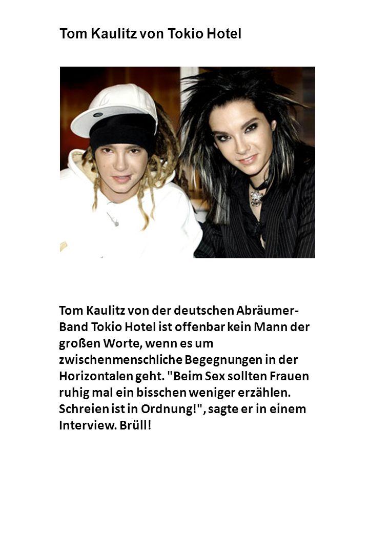 Tom Kaulitz von der deutschen Abräumer- Band Tokio Hotel ist offenbar kein Mann der großen Worte, wenn es um zwischenmenschliche Begegnungen in der Horizontalen geht.