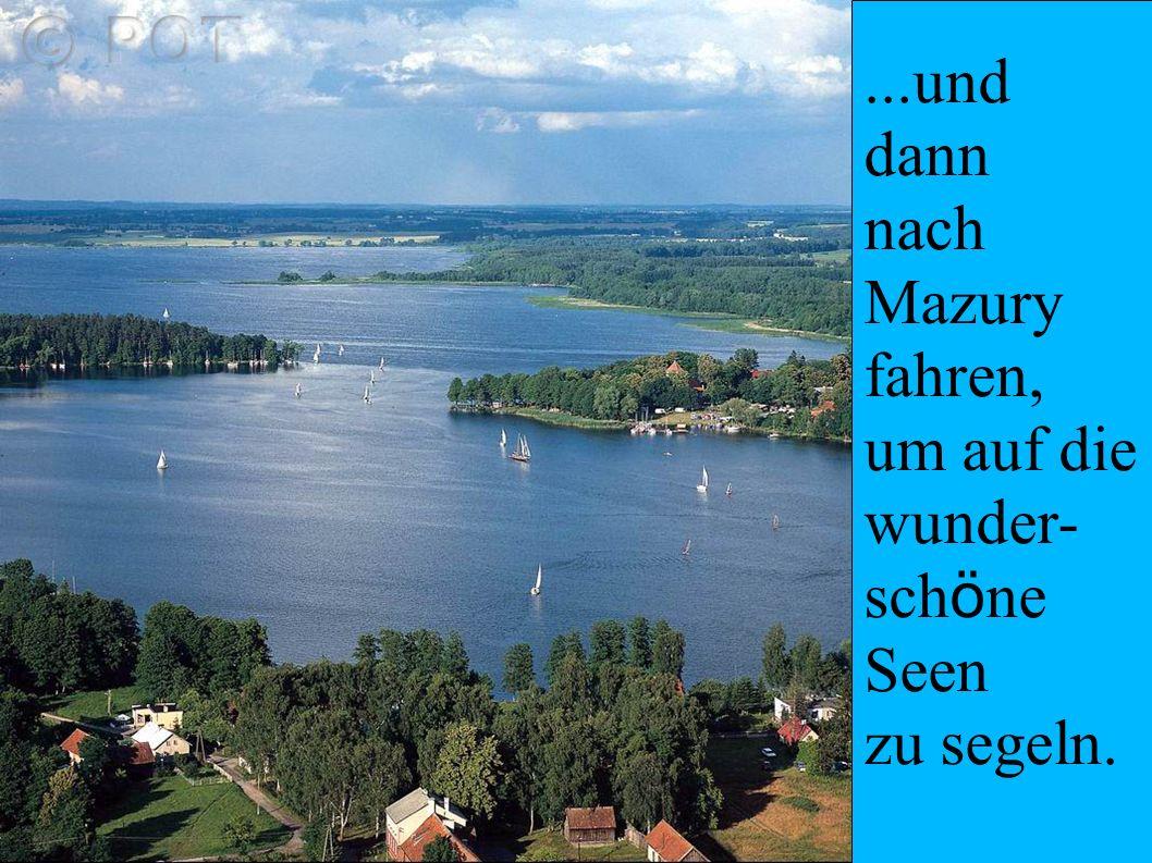 ...und dann nach Mazury fahren, um auf die wunder- sch ö ne Seen zu segeln.