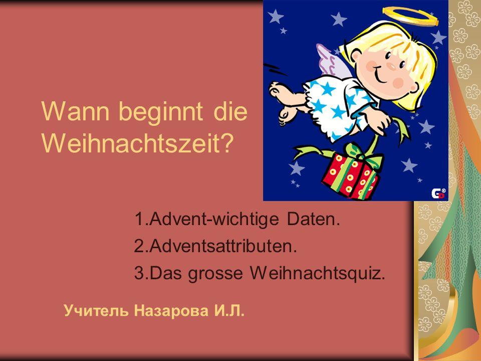 Wann beginnt die Weihnachtszeit? 1.Advent-wichtige Daten. 2.Adventsattributen. 3.Das grosse Weihnachtsquiz. Учитель Назарова И.Л.