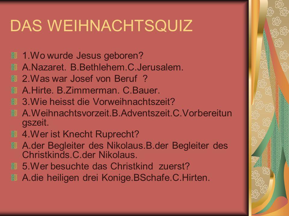 DAS WEIHNACHTSQUIZ 1.Wo wurde Jesus geboren? A.Nazaret. B.Bethlehem.C.Jerusalem. 2.Was war Josef von Beruf ? A.Hirte. B.Zimmerman. C.Bauer. 3.Wie heis