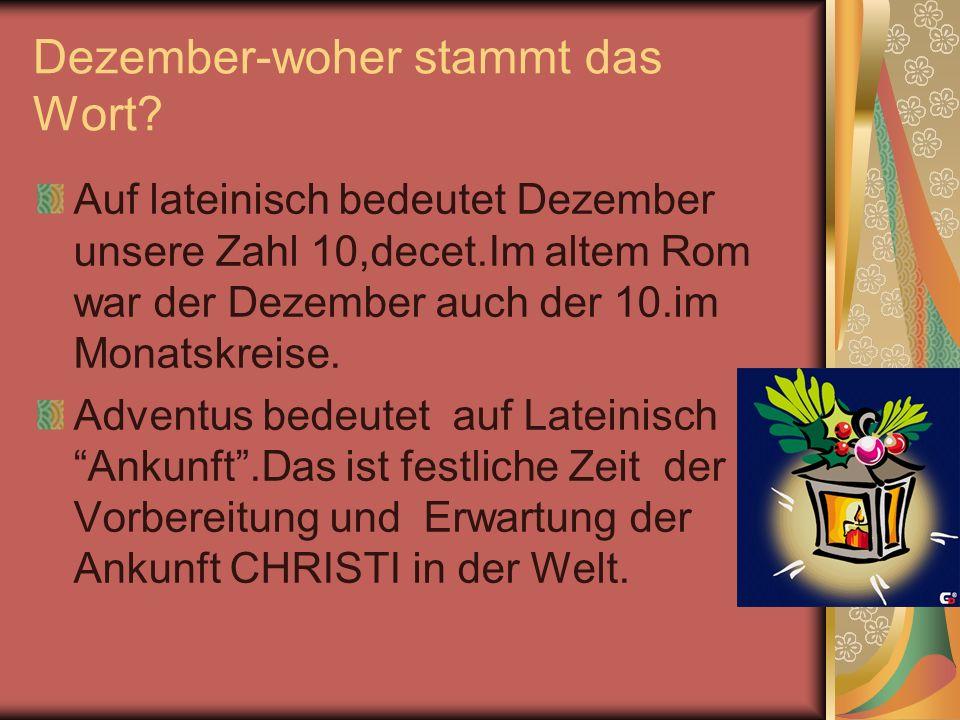 Dezember-woher stammt das Wort? Auf lateinisch bedeutet Dezember unsere Zahl 10,decet.Im altem Rom war der Dezember auch der 10.im Monatskreise. Adven