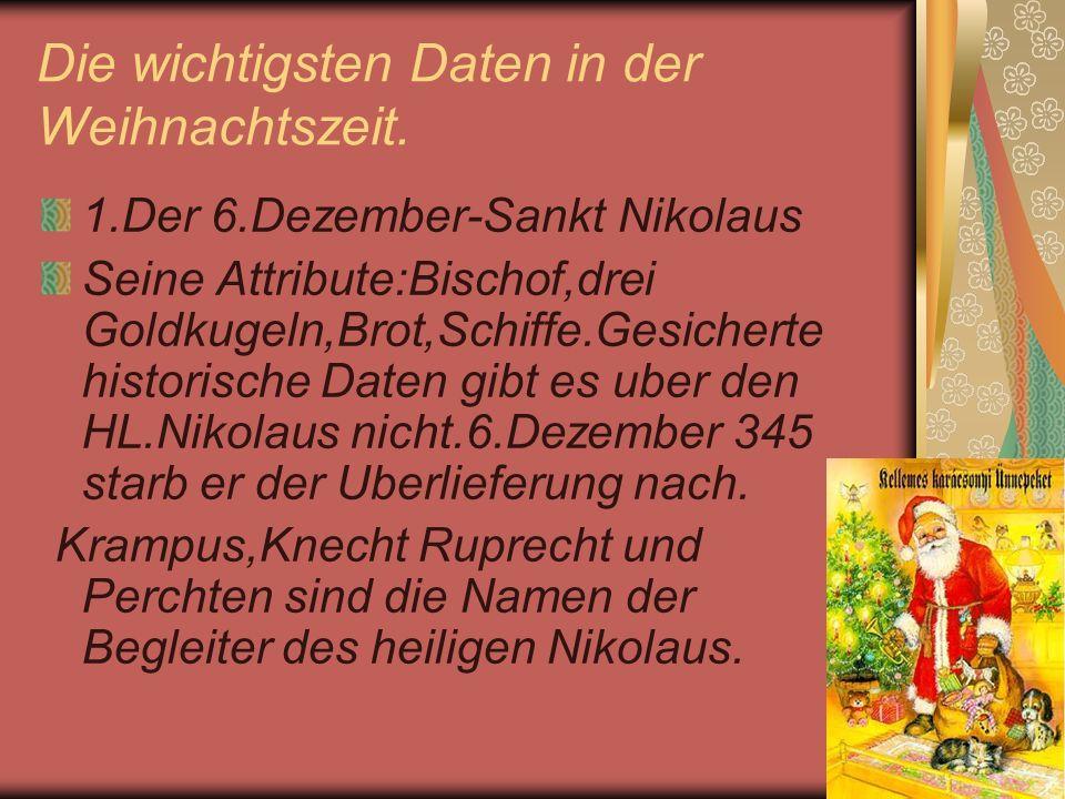 Die wichtigsten Daten in der Weihnachtszeit. 1.Der 6.Dezember-Sankt Nikolaus Seine Attribute:Bischof,drei Goldkugeln,Brot,Schiffe.Gesicherte historisc