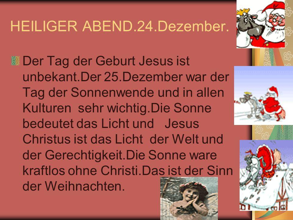 HEILIGER ABEND.24.Dezember. Der Tag der Geburt Jesus ist unbekant.Der 25.Dezember war der Tag der Sonnenwende und in allen Kulturen sehr wichtig.Die S