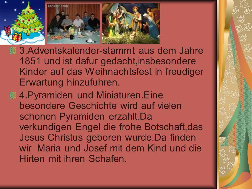 3.Adventskalender-stammt aus dem Jahre 1851 und ist dafur gedacht,insbesondere Kinder auf das Weihnachtsfest in freudiger Erwartung hinzufuhren. 4.Pyr