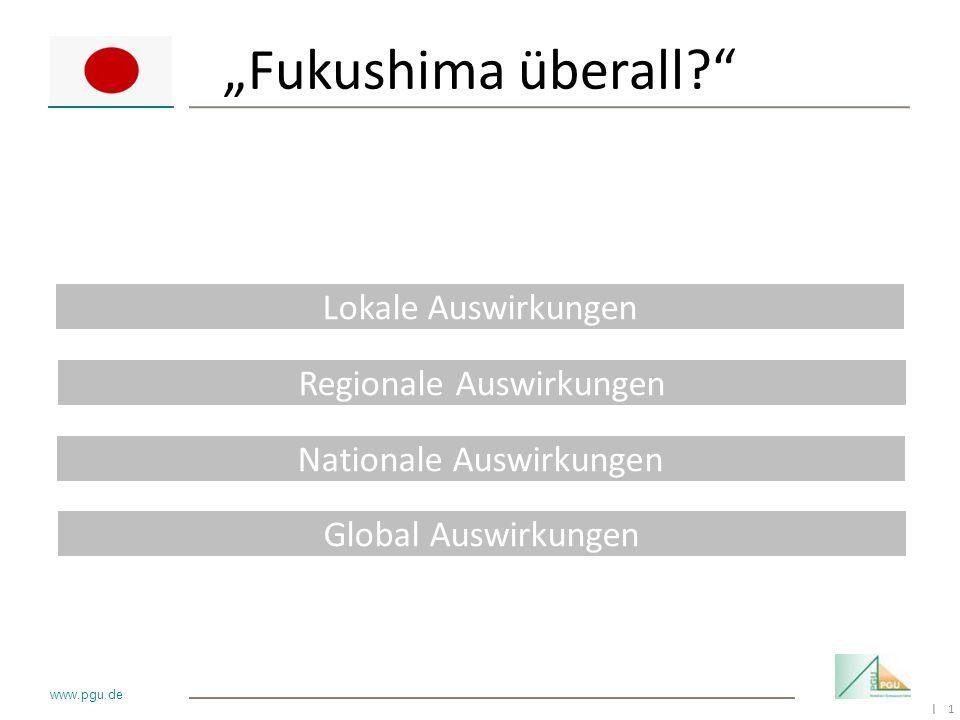 1 I www.pgu.de Fukushima überall? Lokale Auswirkungen Regionale Auswirkungen Global Auswirkungen Nationale Auswirkungen