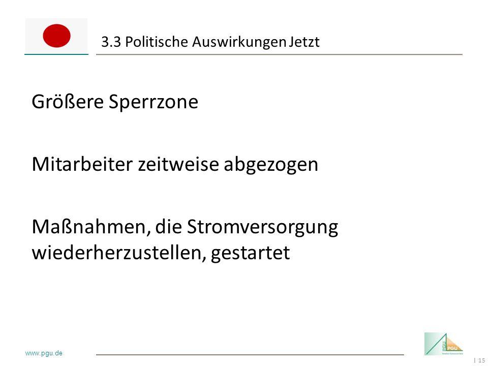 15 I www.pgu.de 3.3 Politische Auswirkungen Jetzt Größere Sperrzone Mitarbeiter zeitweise abgezogen Maßnahmen, die Stromversorgung wiederherzustellen,