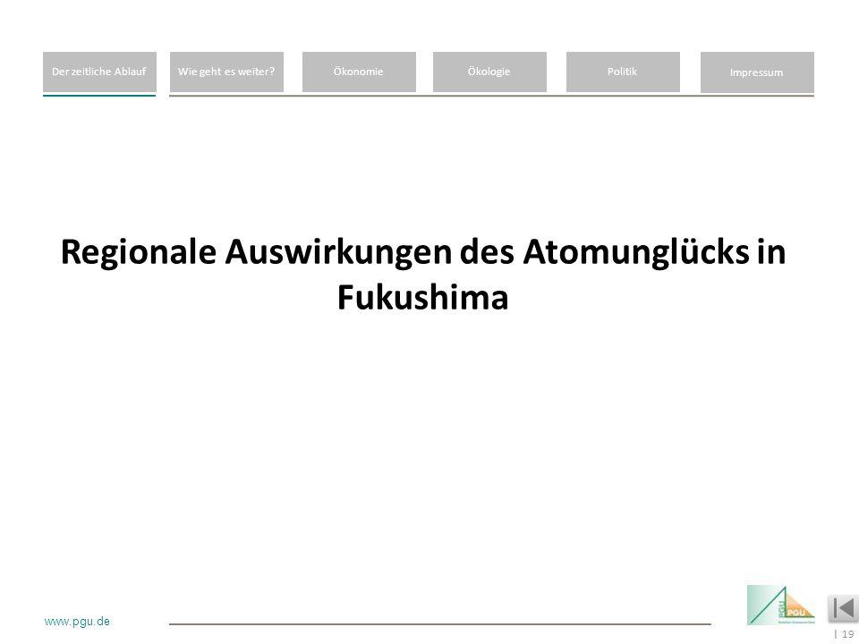 19 I www.pgu.de Regionale Auswirkungen des Atomunglücks in Fukushima Der zeitliche AblaufWie geht es weiter?ÖkonomieÖkologiePolitik Impressum