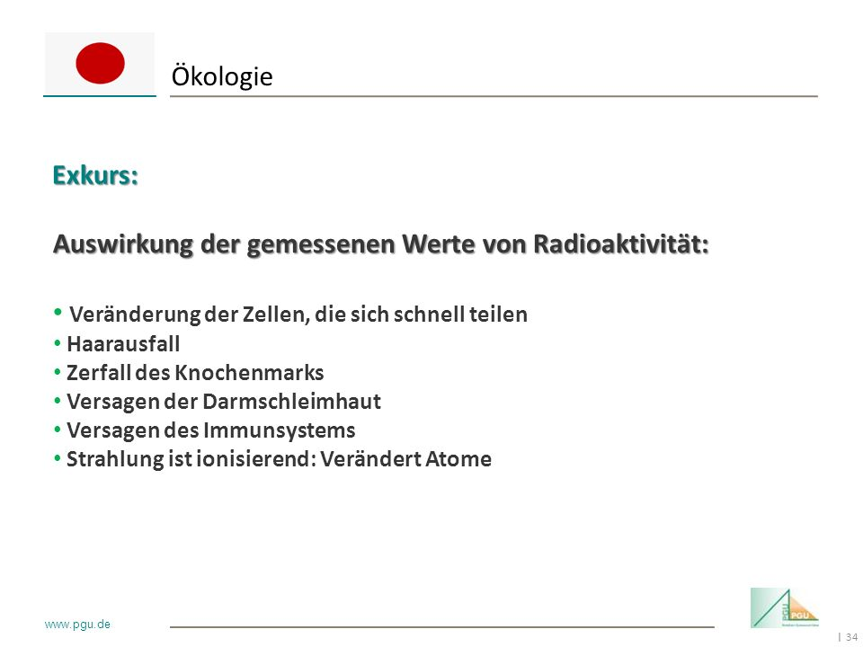 34 I www.pgu.de ÖkologieExkurs: Auswirkung der gemessenen Werte von Radioaktivität: Veränderung der Zellen, die sich schnell teilen Haarausfall Zerfal