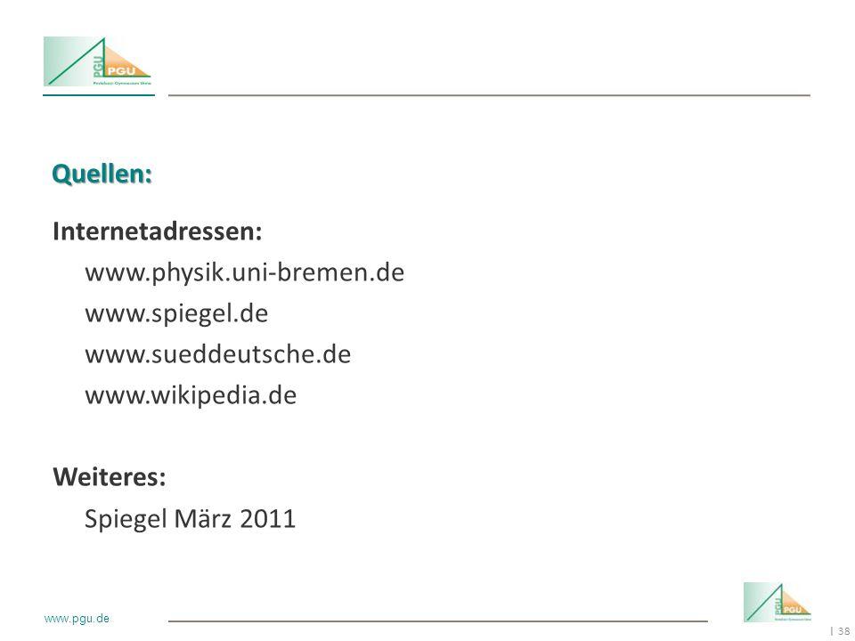 38 I www.pgu.de Quellen: Internetadressen: www.physik.uni-bremen.de www.spiegel.de www.sueddeutsche.de www.wikipedia.de Weiteres: Spiegel März 2011