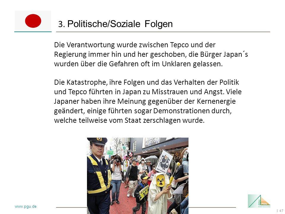 47 I www.pgu.de 3. Politische/Soziale Folgen Die Verantwortung wurde zwischen Tepco und der Regierung immer hin und her geschoben, die Bürger Japan´s