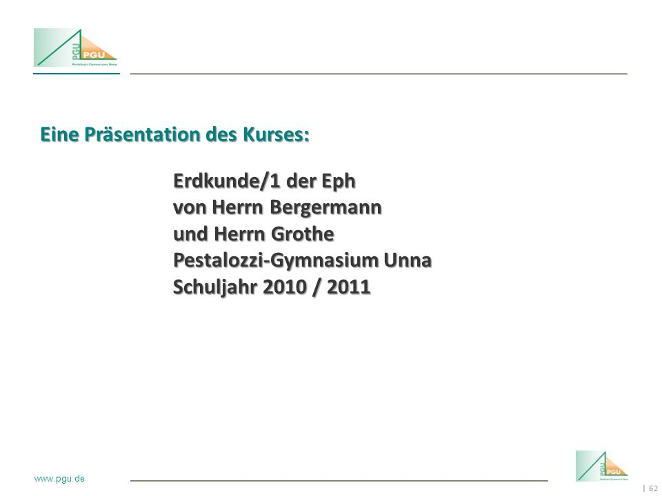 62 I www.pgu.de Eine Präsentation des Kurses: Erdkunde/1 der Eph von Herrn Bergermann und Herrn Grothe Pestalozzi-Gymnasium Unna Schuljahr 2010 / 2011