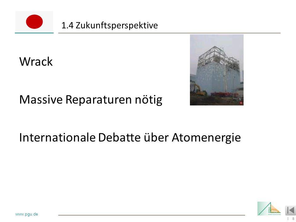 8 I www.pgu.de 1.4 Zukunftsperspektive Wrack Massive Reparaturen nötig Internationale Debatte über Atomenergie