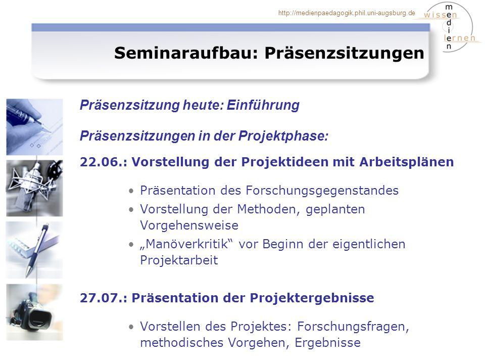 http://medienpaedagogik.phil.uni-augsburg.de Seminaraufbau: Präsenzsitzungen 22.06.: Vorstellung der Projektideen mit Arbeitsplänen Präsentation des F