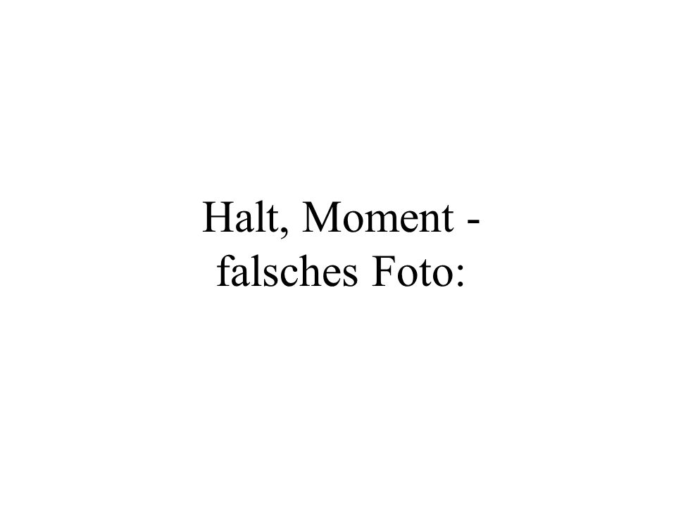 Halt, Moment - falsches Foto: