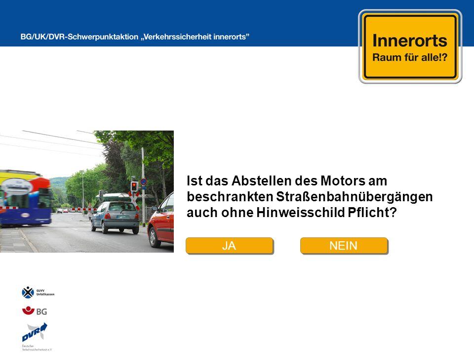 JA NEIN Ist das Abstellen des Motors am beschrankten Straßenbahnübergängen auch ohne Hinweisschild Pflicht?