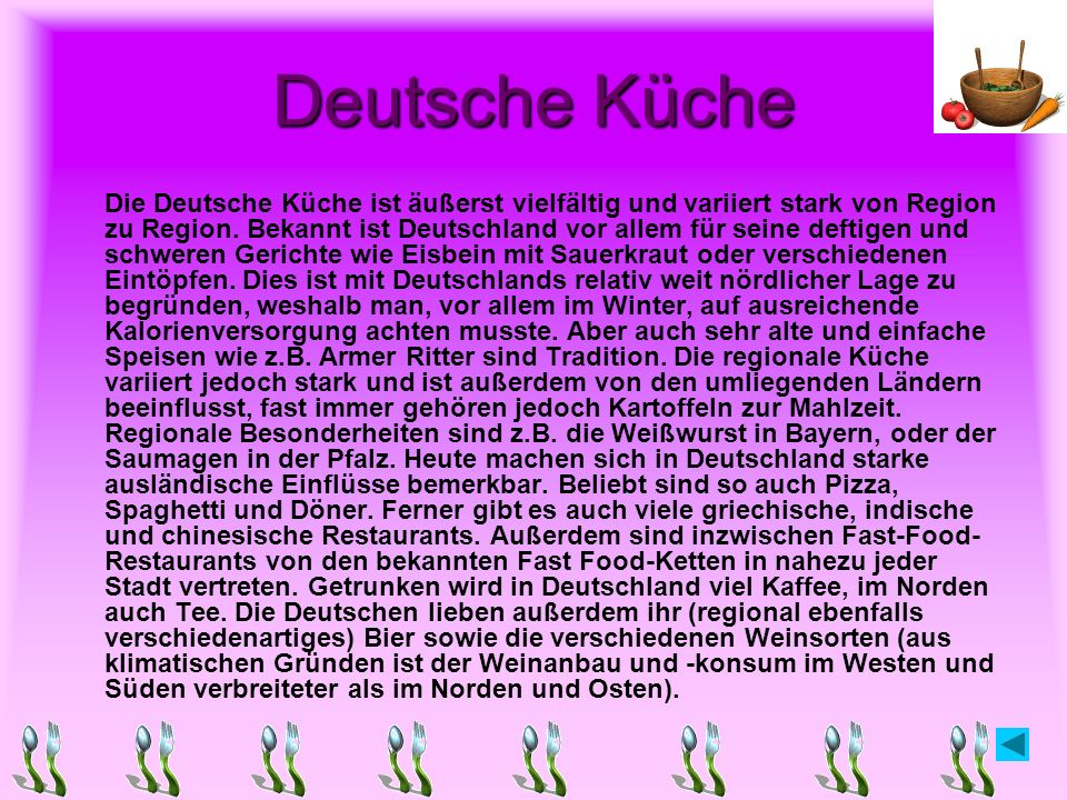 Deutsche Küche Die Deutsche Küche ist äußerst vielfältig und variiert stark von Region zu Region. Bekannt ist Deutschland vor allem für seine deftigen