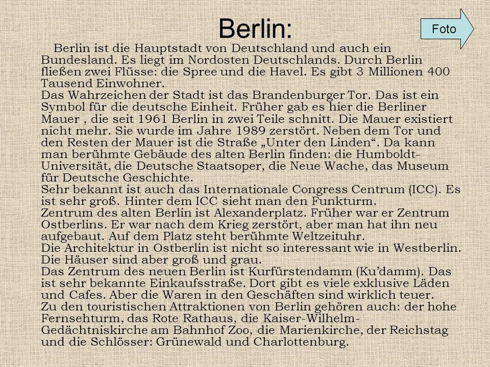 Berlin: Berlin ist die Hauptstadt von Deutschland und auch ein Bundesland. Es liegt im Nordosten Deutschlands. Durch Berlin fließen zwei Flüsse: die S
