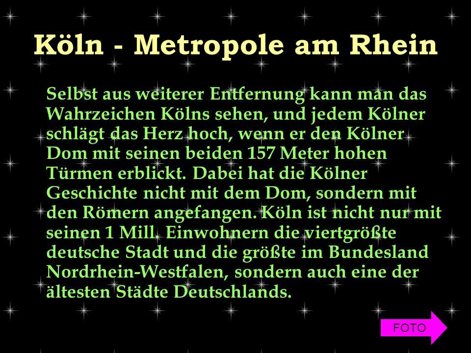 Köln - Metropole am Rhein Selbst aus weiterer Entfernung kann man das Wahrzeichen Kölns sehen, und jedem Kölner schlägt das Herz hoch, wenn er den Kölner Dom mit seinen beiden 157 Meter hohen Türmen erblickt.