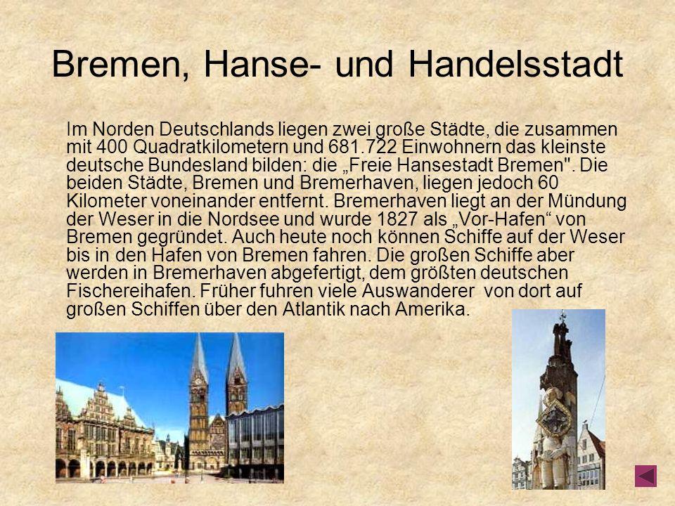 Bremen, Hanse- und Handelsstadt Im Norden Deutschlands liegen zwei große Städte, die zusammen mit 400 Quadratkilometern und 681.722 Einwohnern das kleinste deutsche Bundesland bilden: die Freie Hansestadt Bremen .