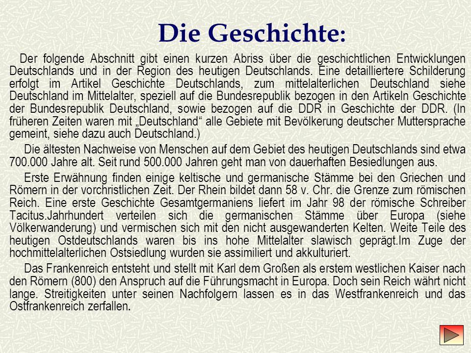 Die Geschichte : Der folgende Abschnitt gibt einen kurzen Abriss über die geschichtlichen Entwicklungen Deutschlands und in der Region des heutigen Deutschlands.