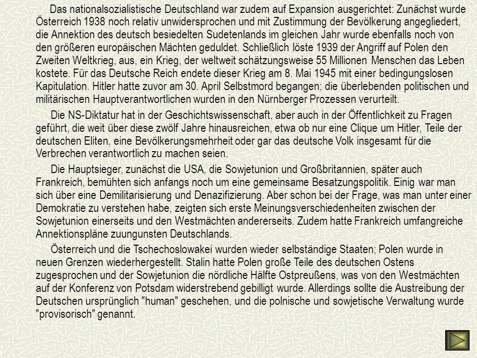 Das nationalsozialistische Deutschland war zudem auf Expansion ausgerichtet: Zunächst wurde Österreich 1938 noch relativ unwidersprochen und mit Zustimmung der Bevölkerung angegliedert, die Annektion des deutsch besiedelten Sudetenlands im gleichen Jahr wurde ebenfalls noch von den größeren europäischen Mächten geduldet.
