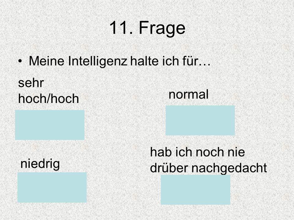 11. Frage Meine Intelligenz halte ich für… sehr hoch/hoch normal niedrig hab ich noch nie drüber nachgedacht