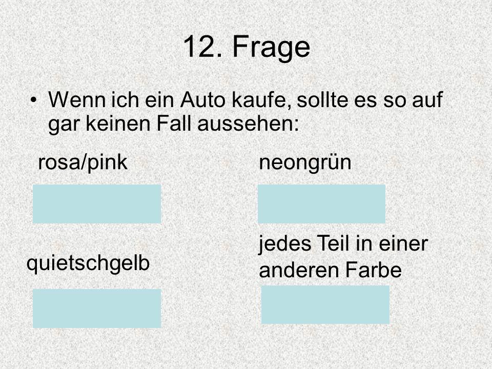 12. Frage Wenn ich ein Auto kaufe, sollte es so auf gar keinen Fall aussehen: rosa/pinkneongrün quietschgelb jedes Teil in einer anderen Farbe