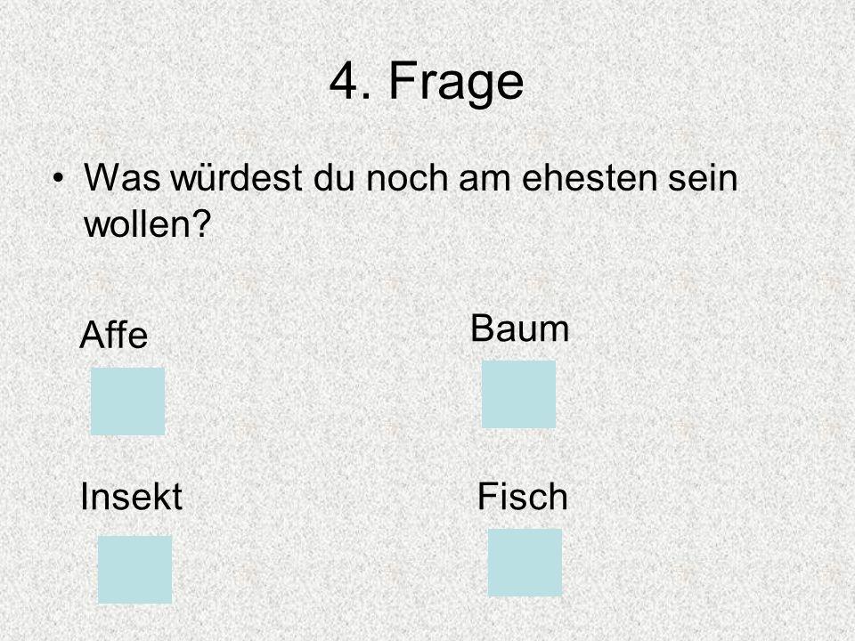 4. Frage Was würdest du noch am ehesten sein wollen Affe Baum InsektFisch