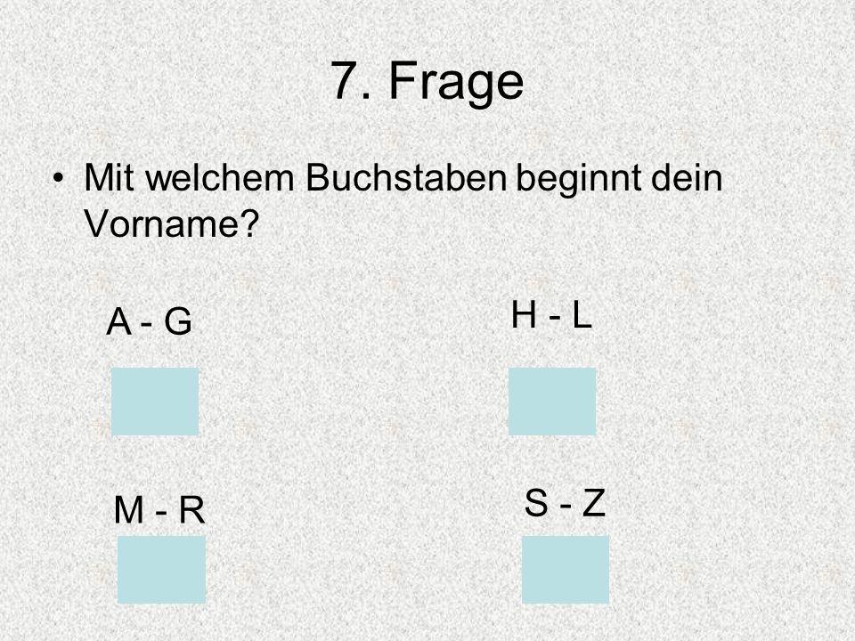 7. Frage Mit welchem Buchstaben beginnt dein Vorname? A - G H - L M - R S - Z