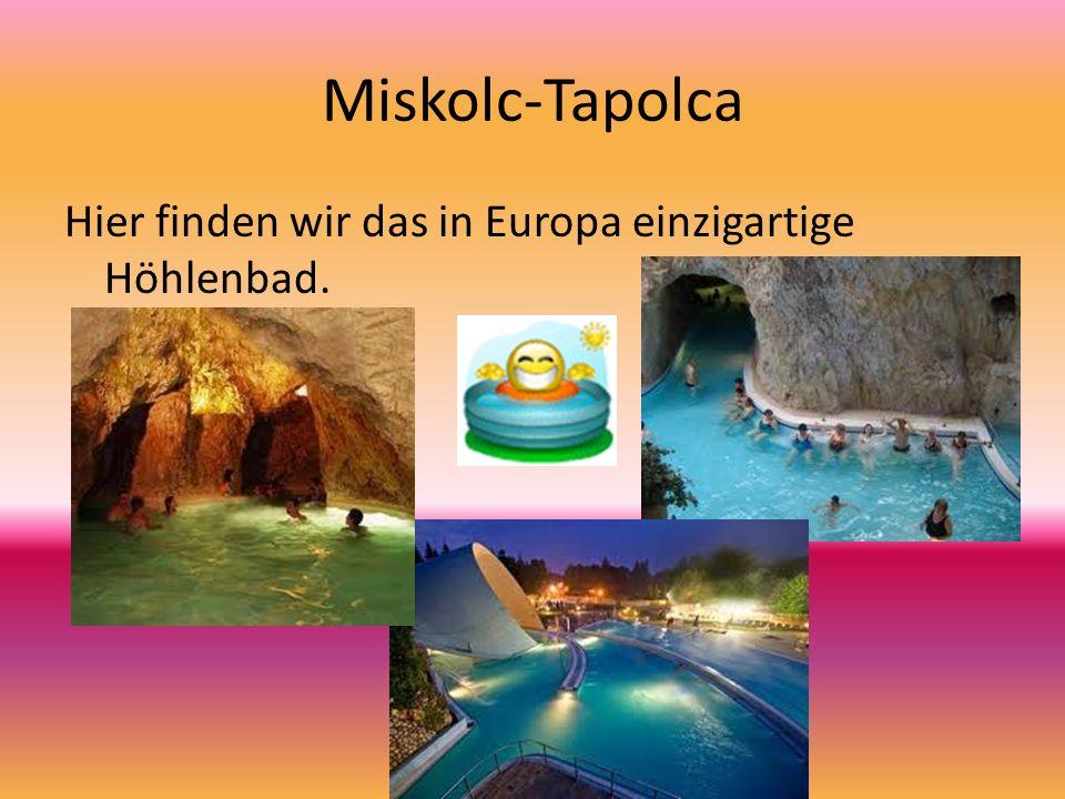Miskolc-Tapolca Hier finden wir das in Europa einzigartige Höhlenbad.