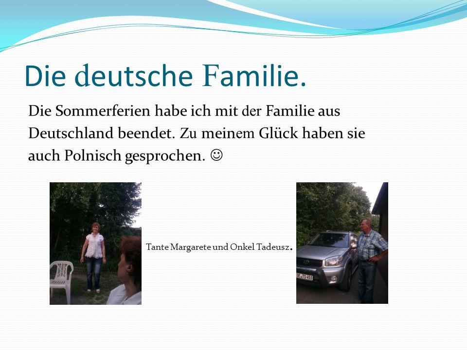 Die d eutsche F amilie. Die Sommerferien habe ich mit der Familie aus Deutschland beendet. Zu mein em Glück haben sie auch Polnisch gesprochen. Tante