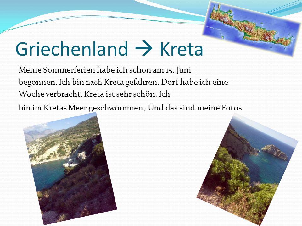 Griechenland Kreta Meine Sommerferien habe ich schon am 15. Juni begonnen. Ich bin nach Kreta gefahren. Dort habe ich eine Woche verbracht. Kreta ist