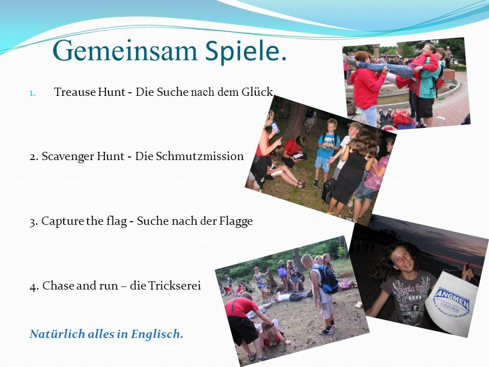 Gemeinsam Spiele. 1. Treause Hunt - Die Suche nach dem Glück. 2. Scavenger Hunt - Die Schmutz m ission 3. Capture the flag - Suche nach d er Flagge 4.