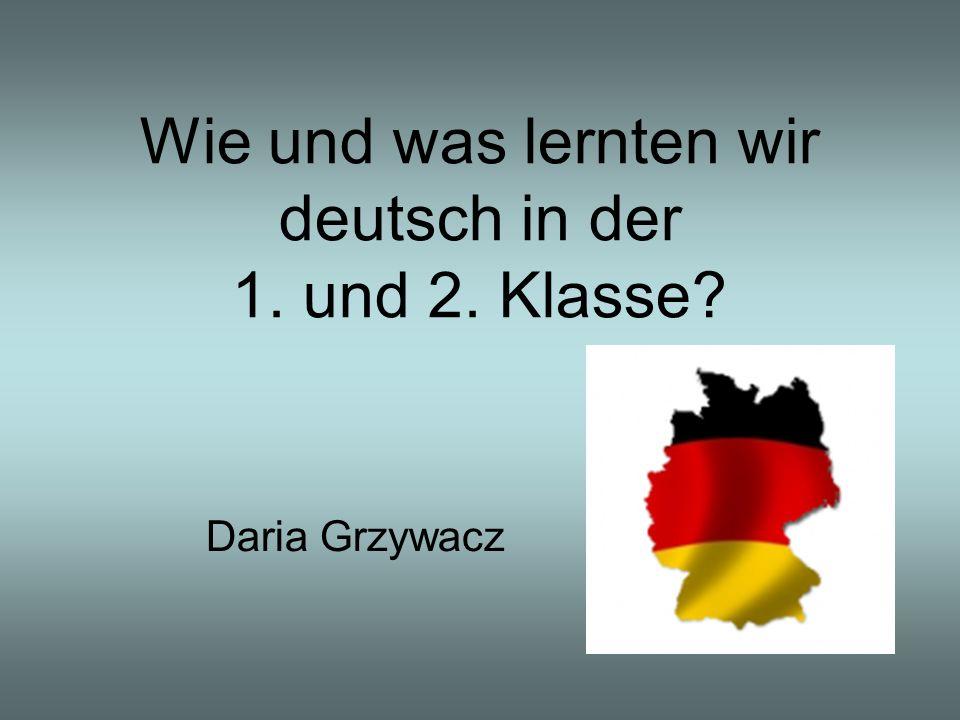Wie und was lernten wir deutsch in der 1. und 2. Klasse? Daria Grzywacz
