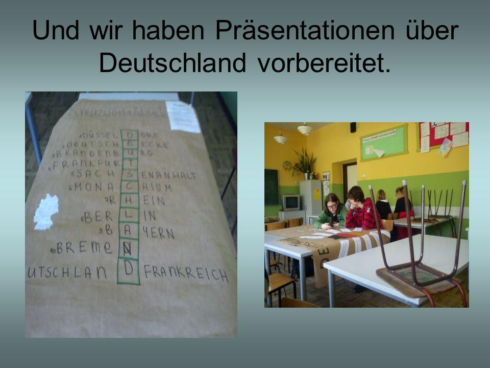 Und wir haben Präsentationen über Deutschland vorbereitet.
