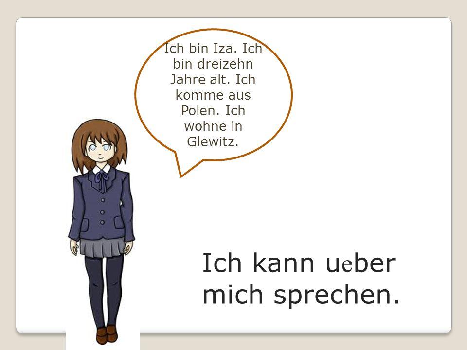 Ich kann u e ber mich sprechen. Ich bin Iza. Ich bin dreizehn Jahre alt. Ich komme aus Polen. Ich wohne in Glewitz.