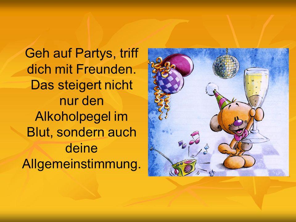 Geh auf Partys, triff dich mit Freunden. Das steigert nicht nur den Alkoholpegel im Blut, sondern auch deine Allgemeinstimmung.