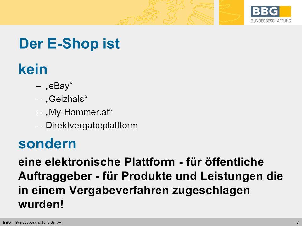 3 BBG – Bundesbeschaffung GmbH Der E-Shop ist kein –eBay –Geizhals –My-Hammer.at –Direktvergabeplattform sondern eine elektronische Plattform - für öf