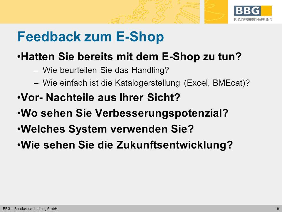 9 BBG – Bundesbeschaffung GmbH Feedback zum E-Shop Hatten Sie bereits mit dem E-Shop zu tun? –Wie beurteilen Sie das Handling? –Wie einfach ist die Ka