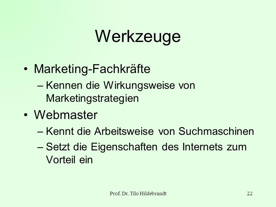 Prof. Dr. Tilo Hildebrandt22 Werkzeuge Marketing-Fachkräfte –Kennen die Wirkungsweise von Marketingstrategien Webmaster –Kennt die Arbeitsweise von Su