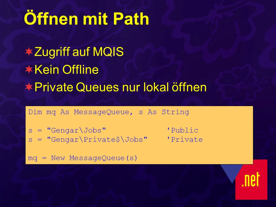 Öffnen mit Path Zugriff auf MQIS Kein Offline Private Queues nur lokal öffnen Dim mq As MessageQueue, s As String s = Gengar\Jobs Public s = Gengar\Private$\Jobs Private mq = New MessageQueue(s)