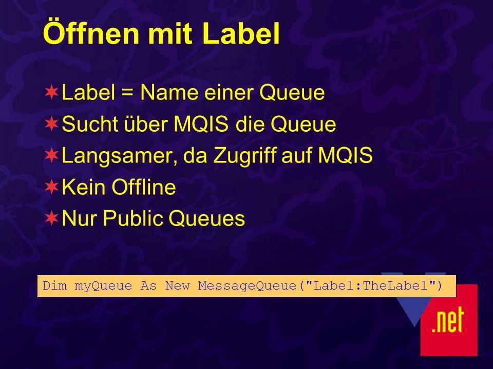 Öffnen mit Label Label = Name einer Queue Sucht über MQIS die Queue Langsamer, da Zugriff auf MQIS Kein Offline Nur Public Queues Dim myQueue As New M