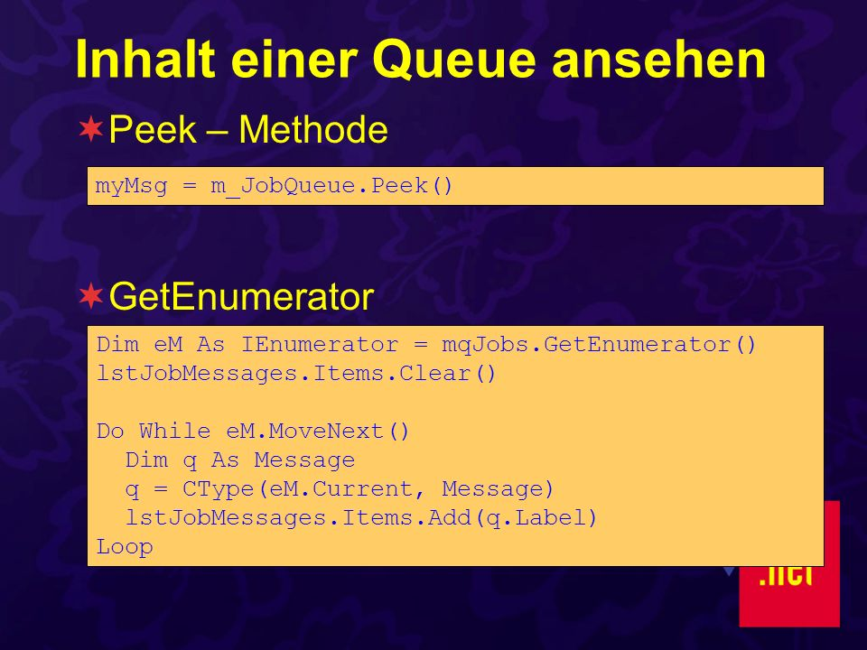 Inhalt einer Queue ansehen Peek – Methode GetEnumerator Dim eM As IEnumerator = mqJobs.GetEnumerator() lstJobMessages.Items.Clear() Do While eM.MoveNe