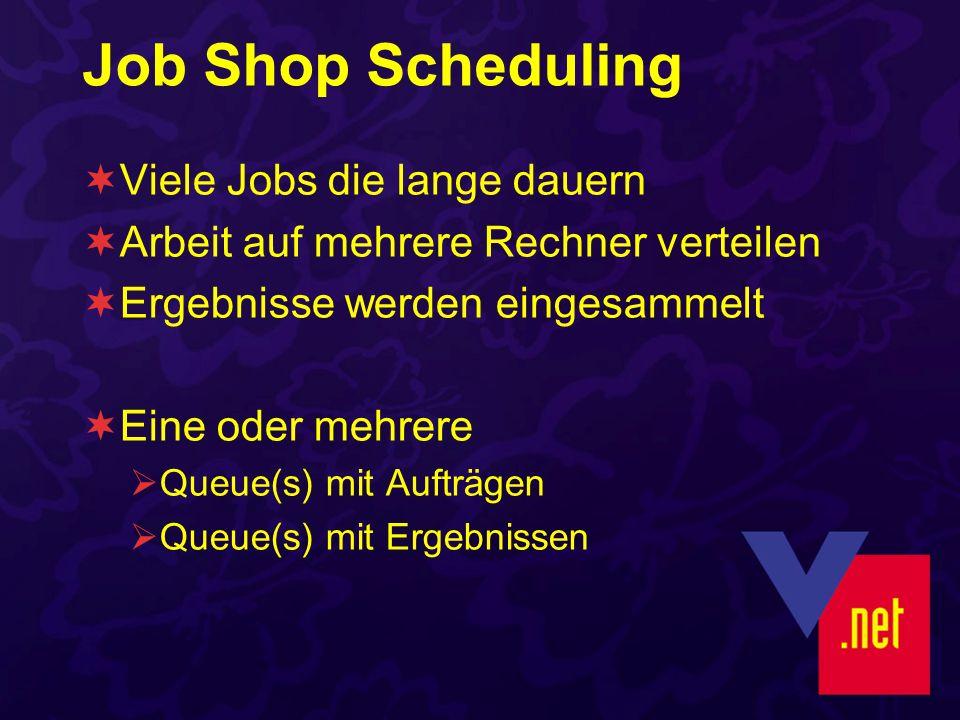 Job Shop Scheduling Viele Jobs die lange dauern Arbeit auf mehrere Rechner verteilen Ergebnisse werden eingesammelt Eine oder mehrere Queue(s) mit Auf