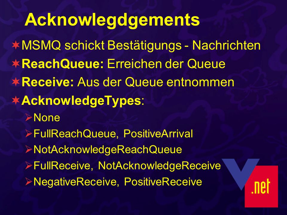 Acknowlegdgements MSMQ schickt Bestätigungs - Nachrichten ReachQueue: Erreichen der Queue Receive: Aus der Queue entnommen AcknowledgeTypes: None FullReachQueue, PositiveArrival NotAcknowledgeReachQueue FullReceive, NotAcknowledgeReceive NegativeReceive, PositiveReceive