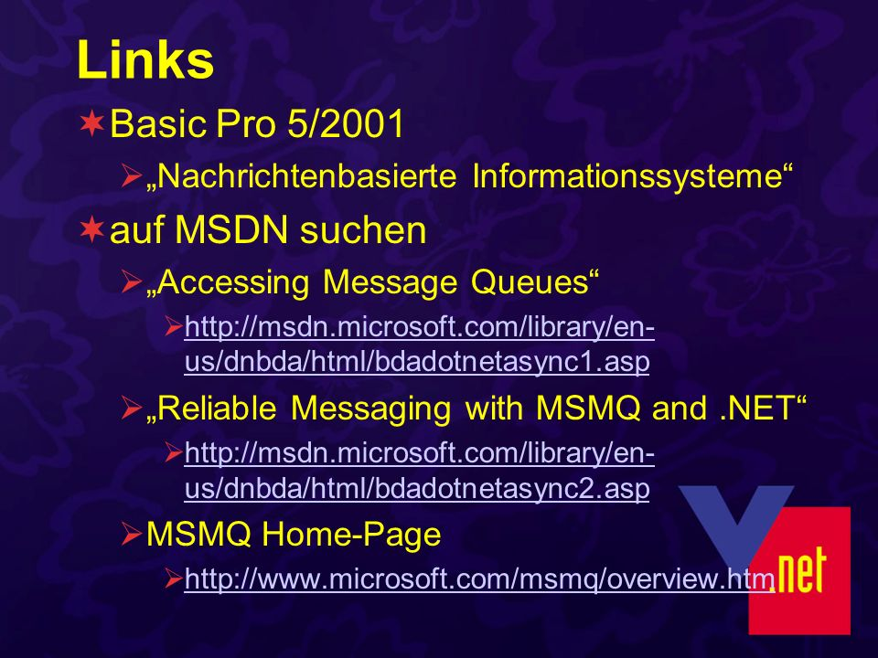 Links Basic Pro 5/2001 Nachrichtenbasierte Informationssysteme auf MSDN suchen Accessing Message Queues http://msdn.microsoft.com/library/en- us/dnbda/html/bdadotnetasync1.asp http://msdn.microsoft.com/library/en- us/dnbda/html/bdadotnetasync1.asp Reliable Messaging with MSMQ and.NET http://msdn.microsoft.com/library/en- us/dnbda/html/bdadotnetasync2.asp http://msdn.microsoft.com/library/en- us/dnbda/html/bdadotnetasync2.asp MSMQ Home-Page http://www.microsoft.com/msmq/overview.htm