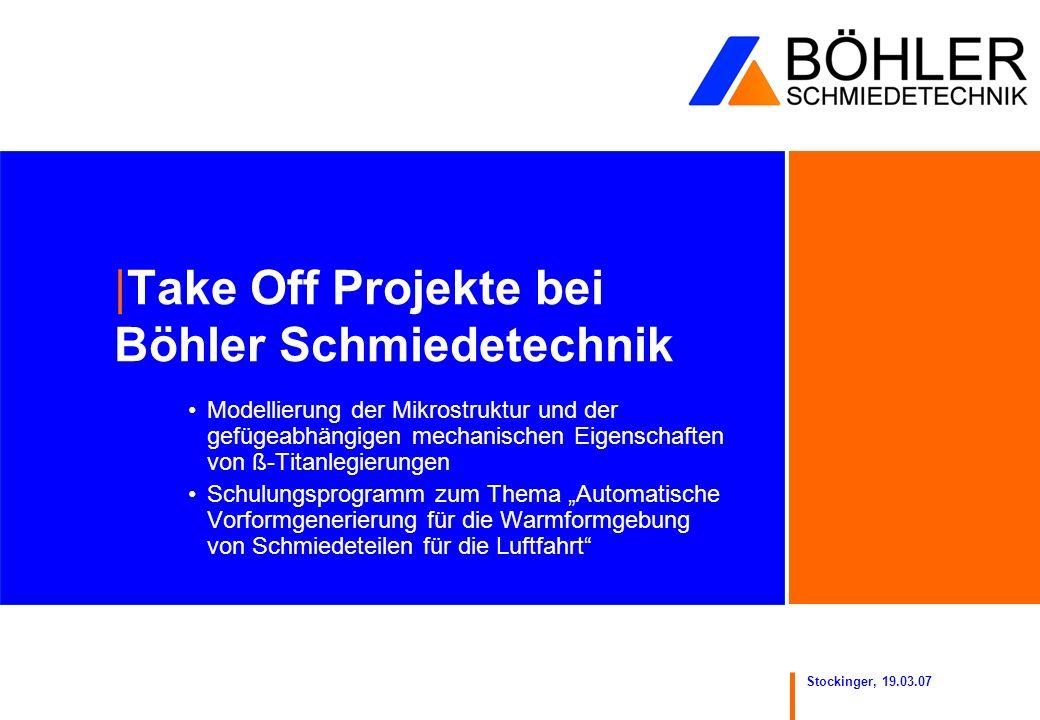 Stockinger, 19.03.07 |Take Off Projekte bei Böhler Schmiedetechnik Modellierung der Mikrostruktur und der gefügeabhängigen mechanischen Eigenschaften