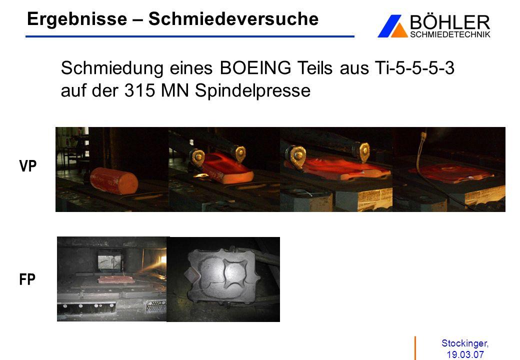 Stockinger, 19.03.07 Ergebnisse – Schmiedeversuche VP FP Schmiedung eines BOEING Teils aus Ti-5-5-5-3 auf der 315 MN Spindelpresse