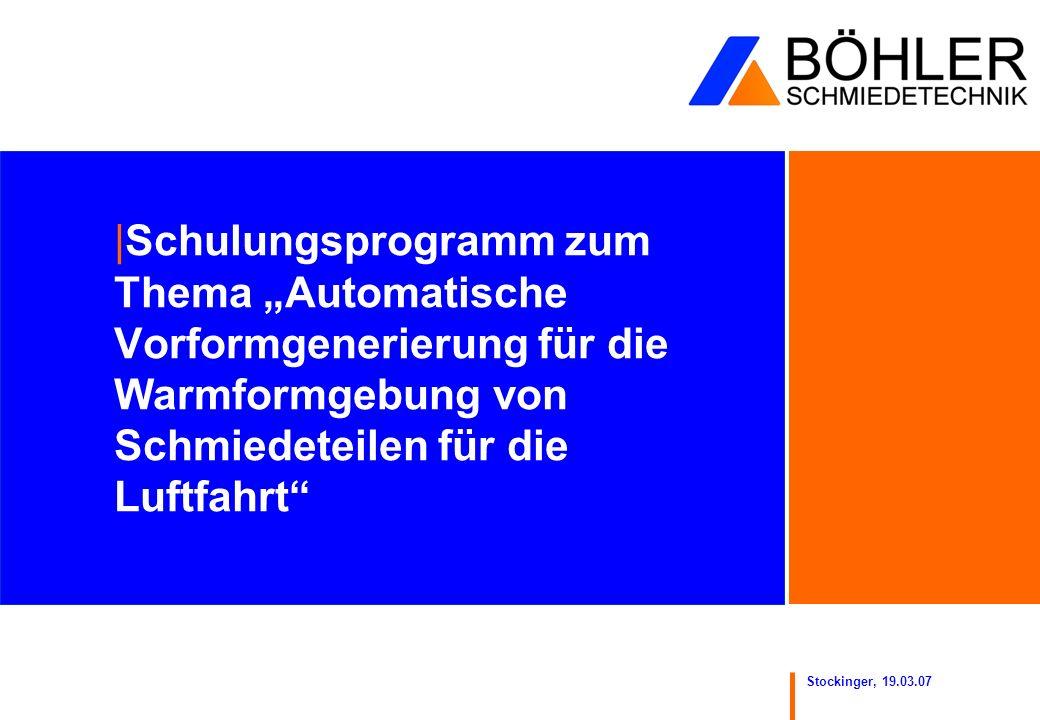Stockinger, 19.03.07 |Schulungsprogramm zum Thema Automatische Vorformgenerierung für die Warmformgebung von Schmiedeteilen für die Luftfahrt