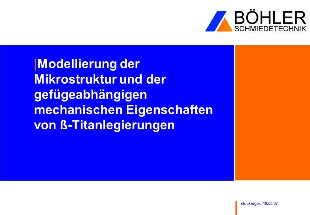 Stockinger, 19.03.07 |Modellierung der Mikrostruktur und der gefügeabhängigen mechanischen Eigenschaften von ß-Titanlegierungen